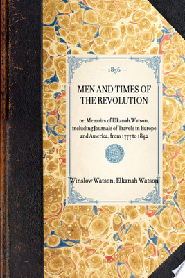 Men and Times of the Revolution - Or, Memoirs of Elkanah Watson, Including Journals of Travels in Europe and America, from 1777 to 1842