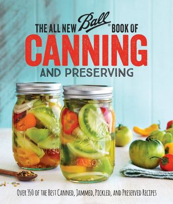 The All New Ball® Book of Canning and Preserving - Over 200 of the Best Canned, Jammed, Pickled, and Preserved Recipes
