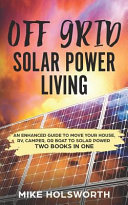 Off Grid Solar Power Living - An Enhanced Guide to Move Your House, RV, Camper, or Boat to Solar Power (TWO BOOKS in ONE)