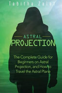 Astral Projection - The Complete Guide for Beginners on Astral Projection, and How to Travel the Astral Plane
