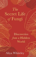 The Secret Life of Fungi - Discoveries from a Hidden World