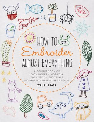 How to Embroider Almost Everything: A Sourcebook of 400 Modern Motifs + Easy Stitch Tutorials-Learn to Draw with Thread!