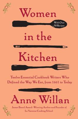 Women in the Kitchen - Twelve Essential Cookbook Writers Who Defined the Way We Eat, from 1661 to Today