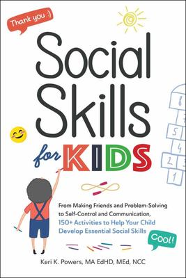 Social Skills for Kids: From Making Friends and Problem-Solving to Self-Control and Communication, 150+ Activities to Help Your Child Devel