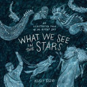 What We See in the Stars - An Illustrated Tour of the Night Sky