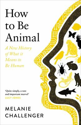 How to Be Animal - A New History of What It Means to Be Human