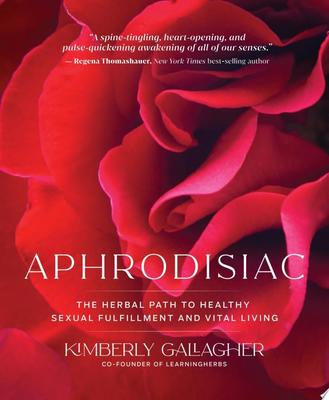 Aphrodisiac - The Herbal Path to Healthy Sexual Fulfillment and Vital Living
