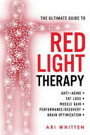 The Ultimate Guide to Red Light Therapy - How to Use Red and near-Infrared Light Therapy for Anti-Aging, Fat Loss, Muscle Gain, Performance Enhancement, and Brain Optimization