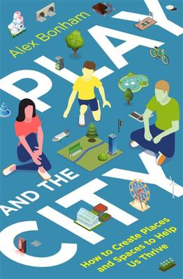 Play and the City - How to Create Places and Spaces to Help Us Thrive