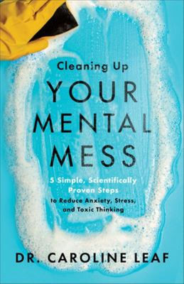 Cleaning up Your Mental Mess - 5 Simple, Scientifically Proven Steps to Reduce Anxiety, Stress, and Toxic Thinking