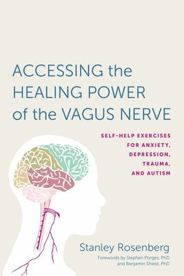 Accessing the Healing Power of the Vagus Nerve - Self-Help Exercises for Anxiety, Depression, Trauma, and Autism