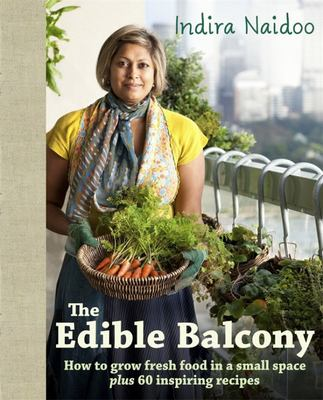 Edible Balcony How to Grow Fresh Food in a Small Space Plus 60 Inspiring Recipes