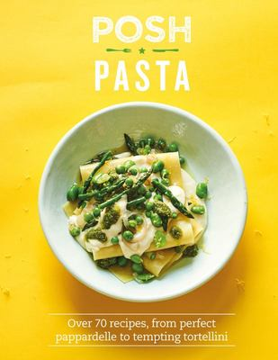 Posh Pasta - Over 70 Recipes, from Perfect Pappardelle to Tempting Tortellini
