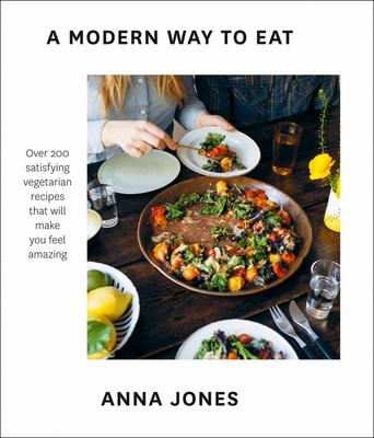 A Modern Way to Eat: Over 200 Satisfying, Everyday Vegetarian Recipes (that Will Make You Feel... Amazing).