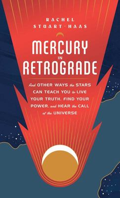 Mercury in Retrograde - And Other Ways the Stars Can Teach You to Live Your Truth, Find Your Power, and Hear the Call of the Universe