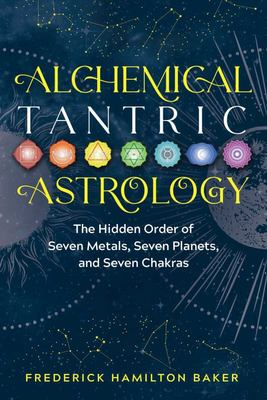 Alchemical Tantric Astrology - The Hidden Order of Seven Metals, Seven Planets, and Seven Chakras