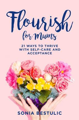 Flourish for Mums: 21 ways to thrive with self-care and acceptance