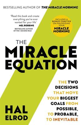 The Miracle Equation - The Two Decisions That Move Your Biggest Goals from Possible, to Probable, to Inevitable: from the Author of the Miracle Morning