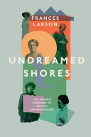 Undreamed Shores - The Hidden Heroines of British Anthropology