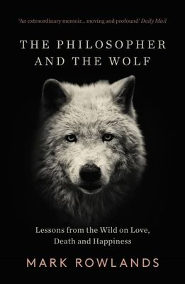 The Philosopher and the Wolf : Lessons from the Wild on Love, Death and Happiness