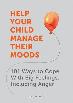 Help Your Child Manage Their Moods: 101 Ways to Cope With Big Feelings, Including Anger