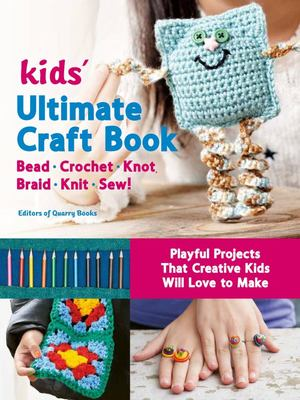Kids Ultimate Craft Book - Bead, Crochet, Knot, Braid, Knit, Sew! - Playful Projects That Creative Kids Will Love to Make