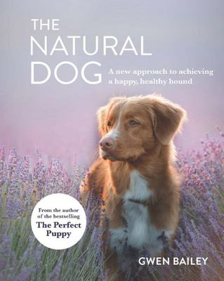 The Natural Dog: A New Approach to Achieving a Happy, Healthy Hound