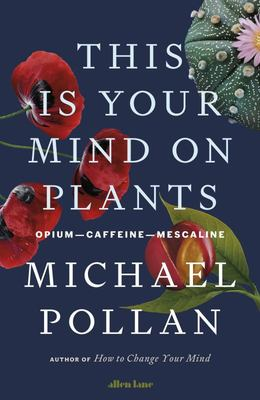 This Is Your Mind on Plants - Caffeine-Opium-Mescaline