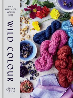 Wild Colour How to Make and Use Natural Dyes