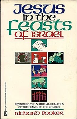 Jesus in the Feasts of Israel - Restoring the Spiritual Realities of the Feasts to the Church