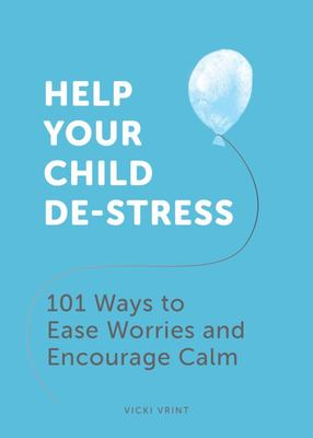 Help Your Child De-Stress - 101 Ways to Ease Worries and Encourage Calm