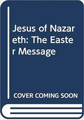 Jesus of Nazareth - The Easter Message