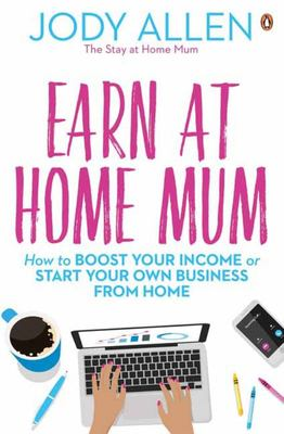 Earn At Home Mum: How to Boost Your Income or Start Your Own Business From Home