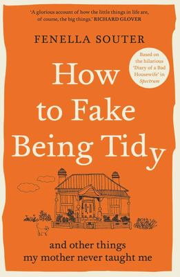 How to Fake Being Tidy: And Other Things My Mother Never Taught Me