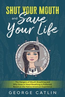Shut Your Mouth and Save Your Life - The Dangers of Mouth Breathing and Why Nose or Nasal Breathing Is Preferred, Based on the Native American Experience (Annotated)