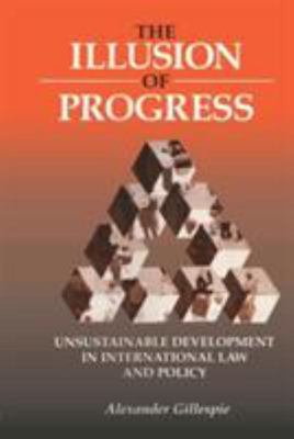 The Illusion of Progress - Unsustainable Development in International Law and Policy
