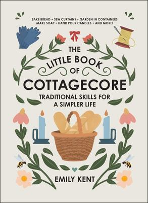The Little Book of Cottagecore - Traditional Skills for a Simpler Life