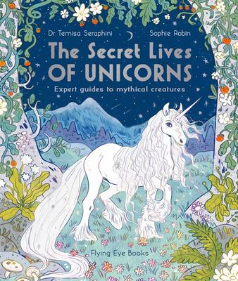 The Secret Lives of Unicorns: Expert Guides to Mythical Creatures