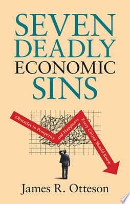 Seven Deadly Economic Sins - Obstacles to Prosperity and Happiness Every Citizen Should Know