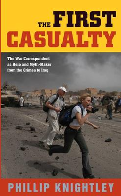 The First Casualty - From the Crimea to Vietnam: War Correspondent as Hero, Propagandist and Mythmaker (Updated Edition)