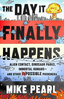 The Day It Finally Happens - Alien Contact, Dinosaur Parks, Immortal Humans - and Other Possible Phenomena