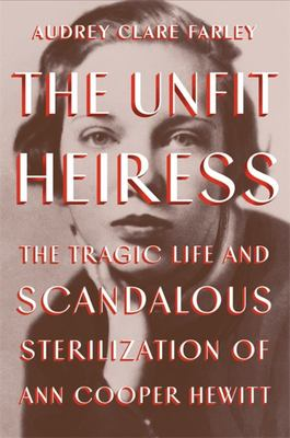 The Unfit Heiress - The Tragic Life and Scandalous Sterilization of Ann Cooper Hewitt