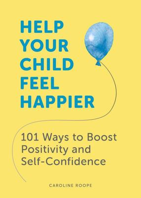 Help Your Child Feel Happier - 101 Ways to Boost Positivity and Self-Confidence