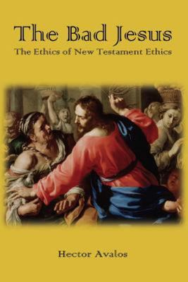 The Bad Jesus - The Ethics of New Testament Ethics