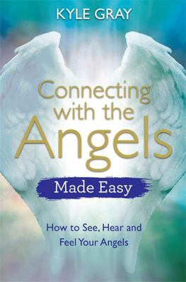 Connecting with the Angels Made Easy - How to See, Hear and Feel Your Angels