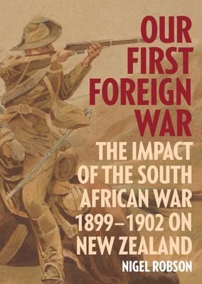 Our First Foreign War - The Impact of the South African War 1899-1902 on New Zealand