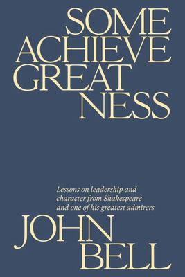 Some Achieve Greatness: Lessons On Leadership and Character From Shakespeare and One of His Greatest Admirers