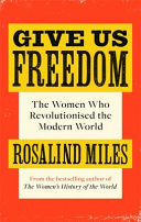 Give Us Freedom - The Renegades, Viragos and Heroines Who Changed the World, from the French Revolution to Today