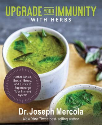 Upgrade Your Immunity with Herbs - Herbal Tonics, Broths, Brews, and Elixirs to Supercharge Your Immune System