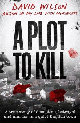 Plot to Kill - A True Story of Deception, Betrayal and Murder in a Quiet English Town